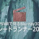 PSVRで見る『ブレードランナー2049』の3Dブルーレイ【PSVR/インプレ】